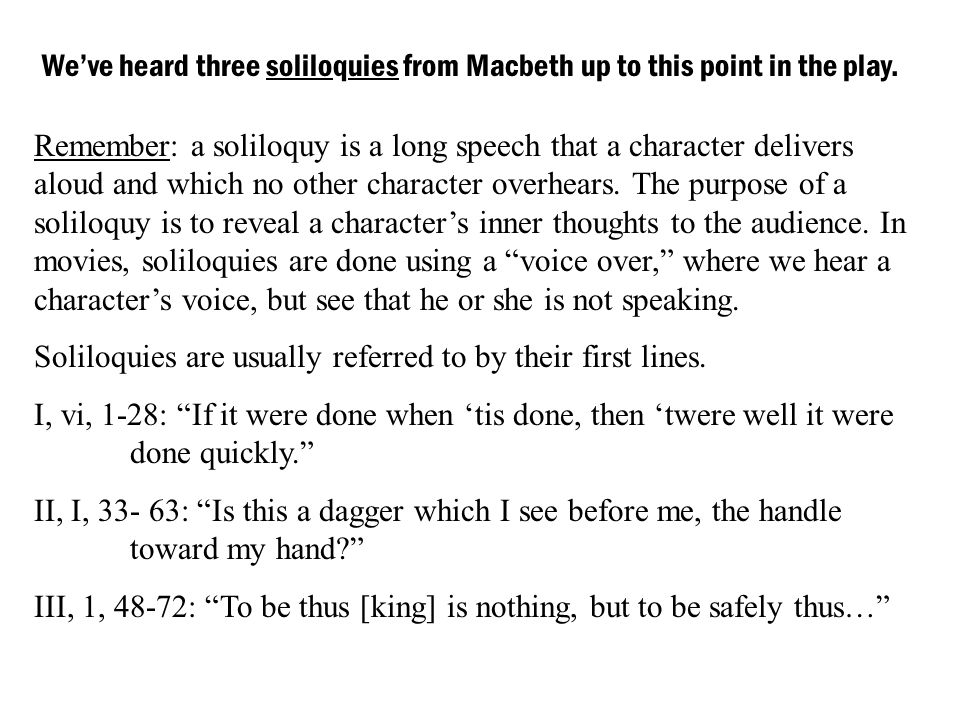 Weve heard three soliloquies from Macbeth up to this point in the play. Remember: a soliloquy is a long speech that a character delivers aloud and whi