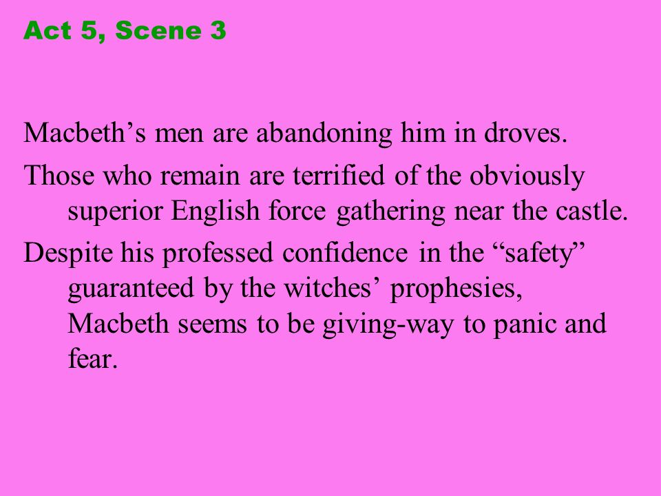 Act 5, Scene 3 Macbeths men are abandoning him in droves. Those who remain are terrified of the obviously superior English force gathering near the ca