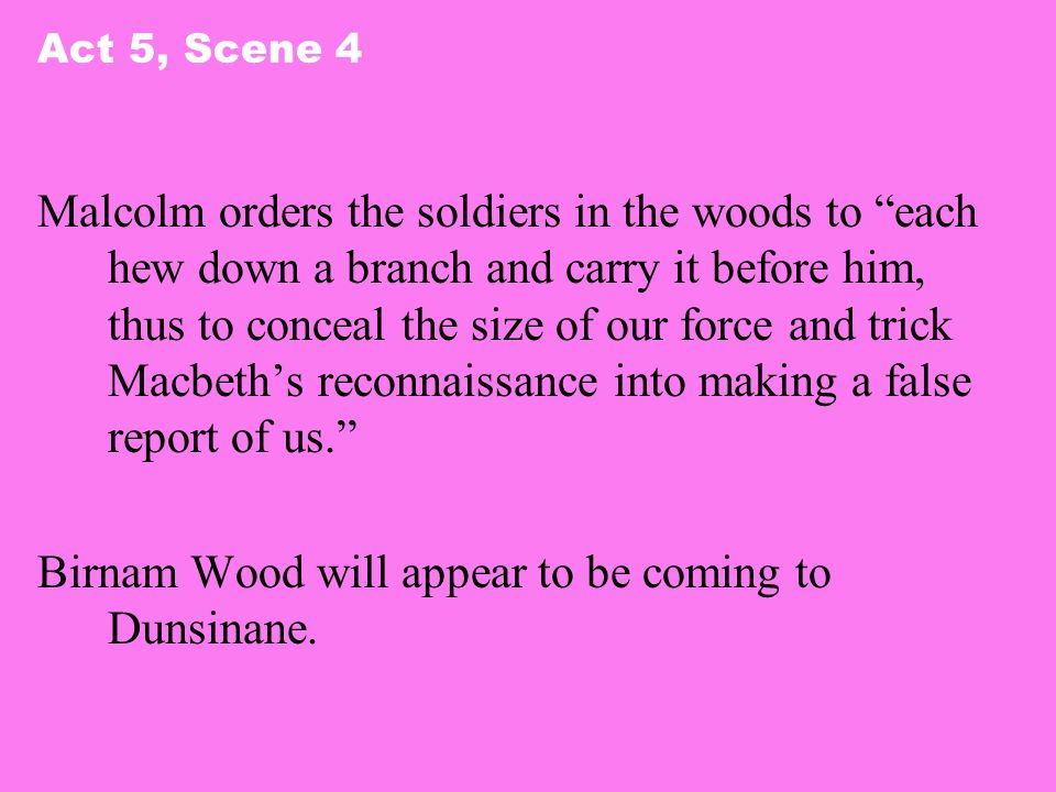 Act 5, Scene 4 Malcolm orders the soldiers in the woods to each hew down a branch and carry it before him, thus to conceal the size of our force and t