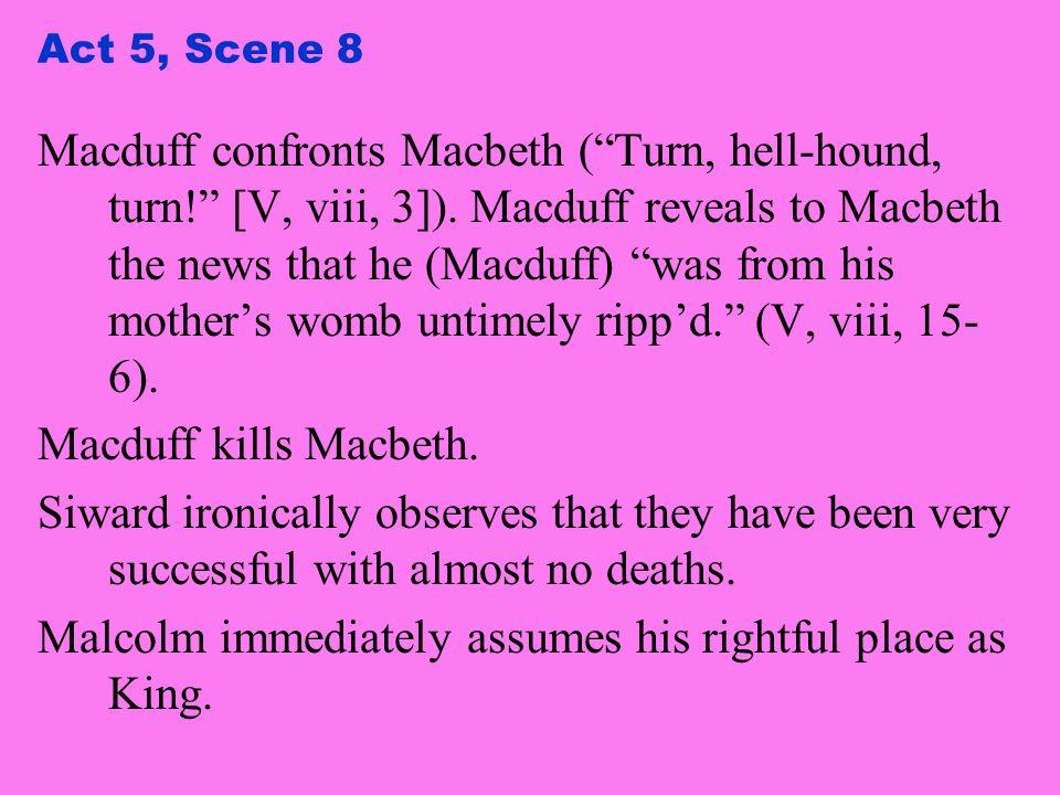 Act 5, Scene 8 Macduff confronts Macbeth (Turn, hell-hound, turn! [V, viii, 3]). Macduff reveals to Macbeth the news that he (Macduff) was from his mo