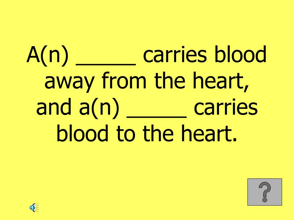 A(n) _____ carries blood away from the heart, and a(n) _____ carries blood to the heart.
