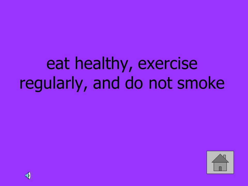 eat healthy, exercise regularly, and do not smoke
