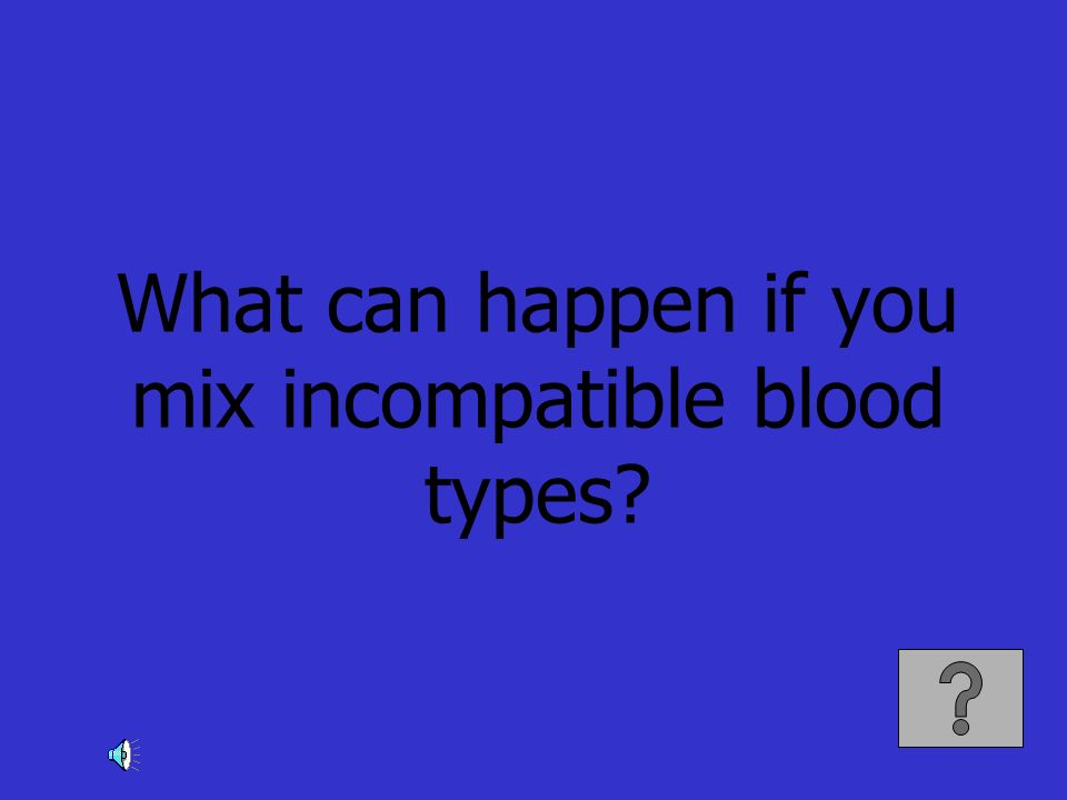 What can happen if you mix incompatible blood types?