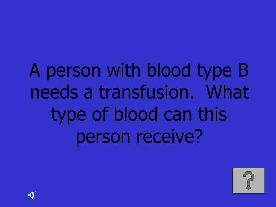 A person with blood type B needs a transfusion. What type of blood can this person receive?