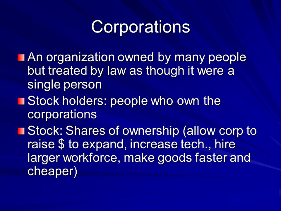 Corporations An organization owned by many people but treated by law as though it were a single person Stock holders: people who own the corporations