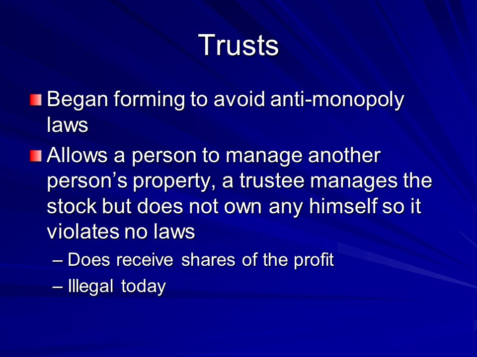 Trusts Began forming to avoid anti-monopoly laws Allows a person to manage another persons property, a trustee manages the stock but does not own any