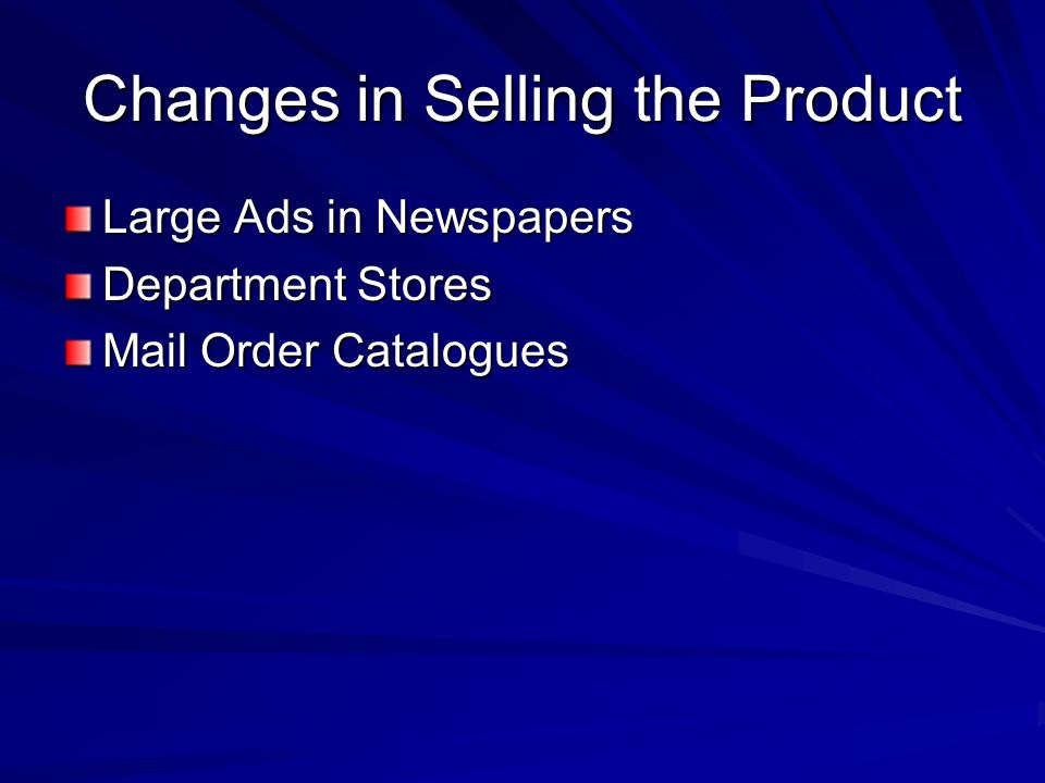 Changes in Selling the Product Large Ads in Newspapers Department Stores Mail Order Catalogues