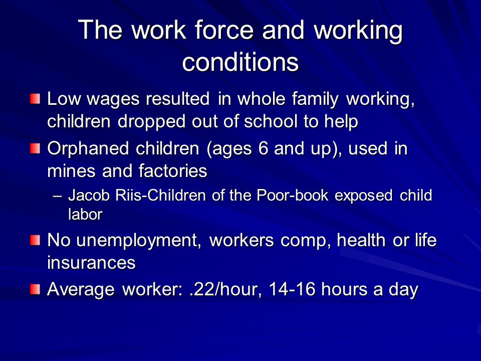 The work force and working conditions Low wages resulted in whole family working, children dropped out of school to help Orphaned children (ages 6 and