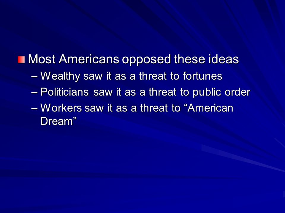 Most Americans opposed these ideas –Wealthy saw it as a threat to fortunes –Politicians saw it as a threat to public order –Workers saw it as a threat