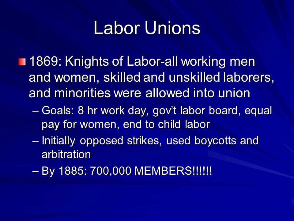 Labor Unions 1869: Knights of Labor-all working men and women, skilled and unskilled laborers, and minorities were allowed into union –Goals: 8 hr wor