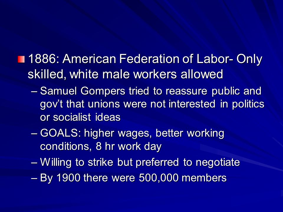 1886: American Federation of Labor- Only skilled, white male workers allowed –Samuel Gompers tried to reassure public and govt that unions were not in