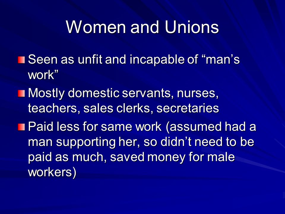 Women and Unions Seen as unfit and incapable of mans work Mostly domestic servants, nurses, teachers, sales clerks, secretaries Paid less for same wor