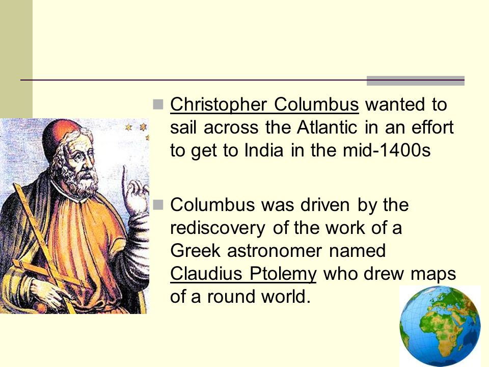 Christopher Columbus wanted to sail across the Atlantic in an effort to get to India in the mid-1400s Columbus was driven by the rediscovery of the wo