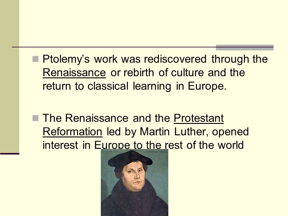 Ptolemys work was rediscovered through the Renaissance or rebirth of culture and the return to classical learning in Europe. The Renaissance and the P