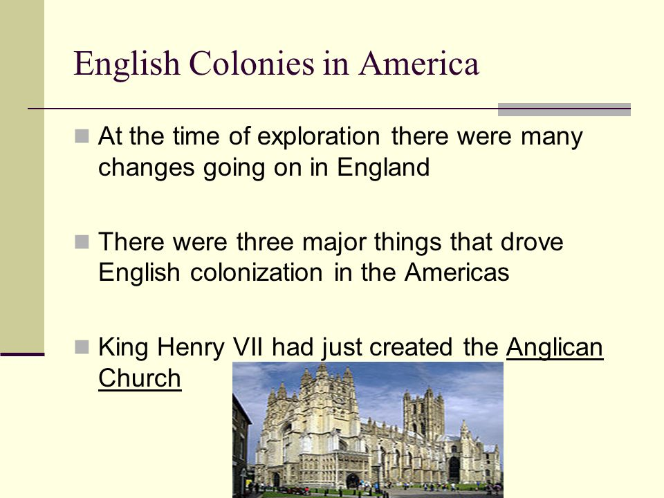 English Colonies in America At the time of exploration there were many changes going on in England There were three major things that drove English co