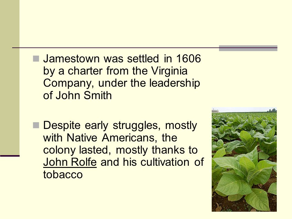 Jamestown was settled in 1606 by a charter from the Virginia Company, under the leadership of John Smith Despite early struggles, mostly with Native A