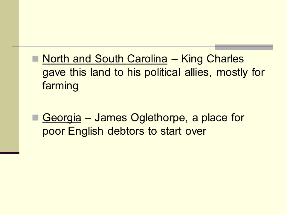 North and South Carolina – King Charles gave this land to his political allies, mostly for farming Georgia – James Oglethorpe, a place for poor Englis