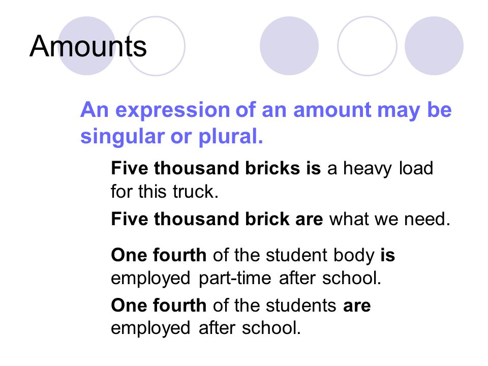 Amounts An expression of an amount may be singular or plural. Five thousand bricks is a heavy load for this truck. Five thousand brick are what we nee