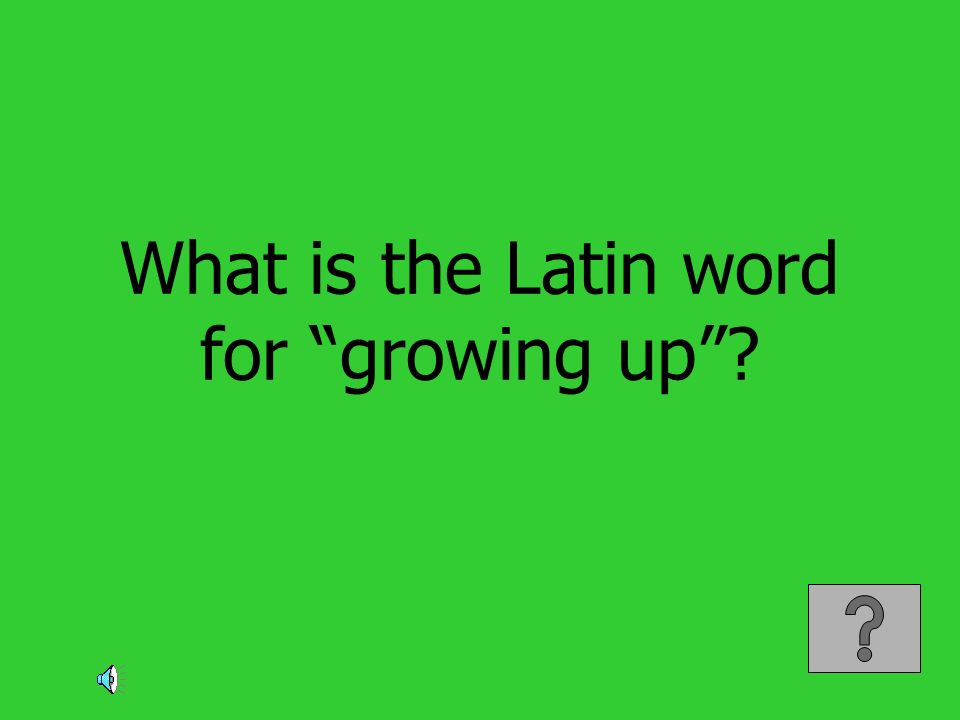 What is the Latin word for growing up?