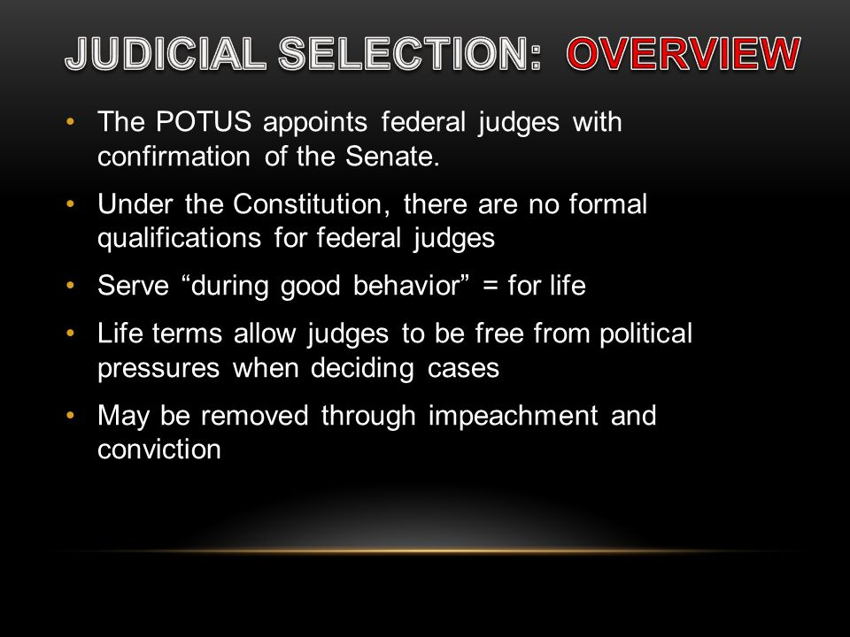 The POTUS appoints federal judges with confirmation of the Senate. Under the Constitution, there are no formal qualifications for federal judges Serve