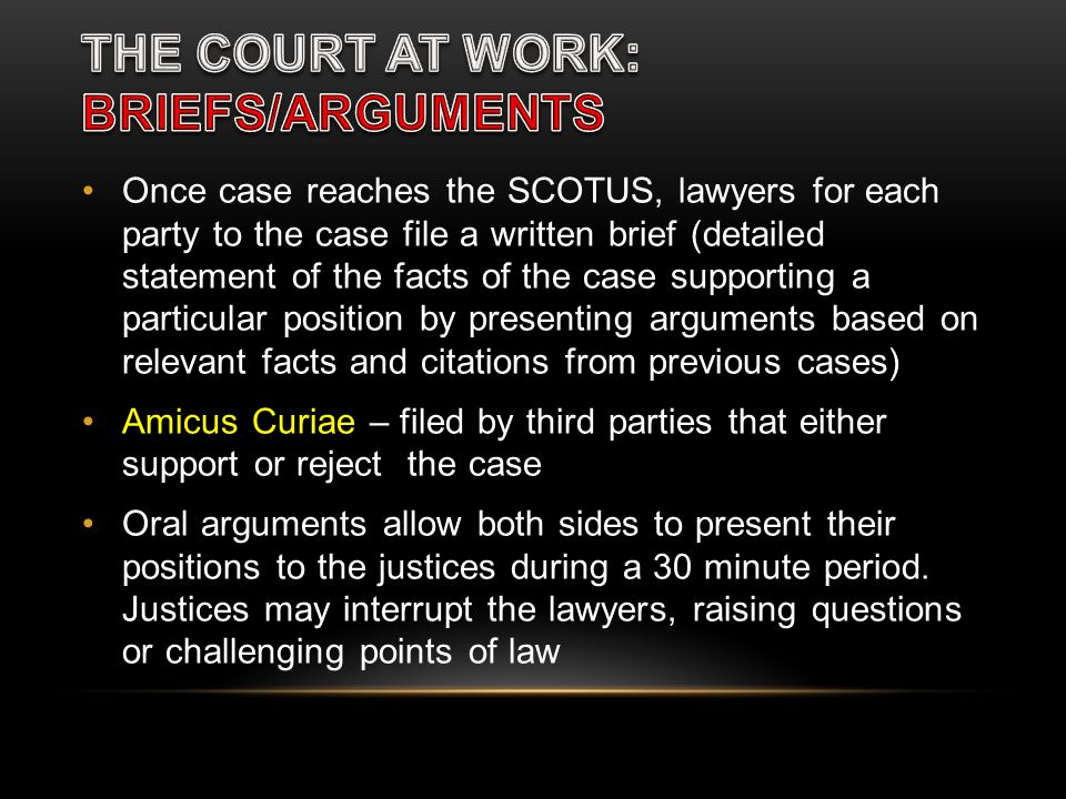 Once case reaches the SCOTUS, lawyers for each party to the case file a written brief (detailed statement of the facts of the case supporting a partic
