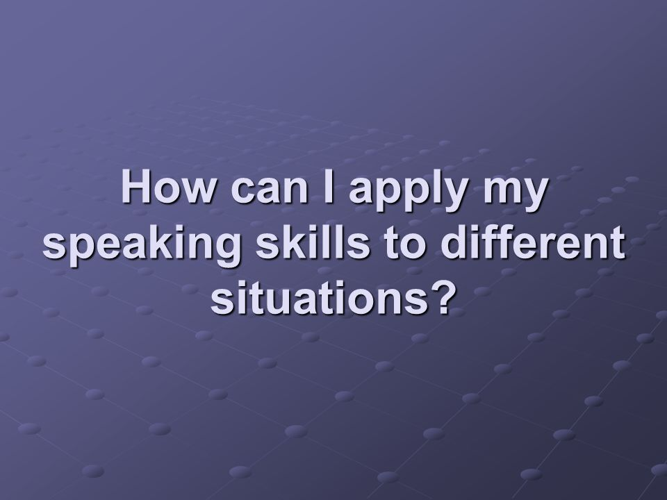 How can I apply my speaking skills to different situations?