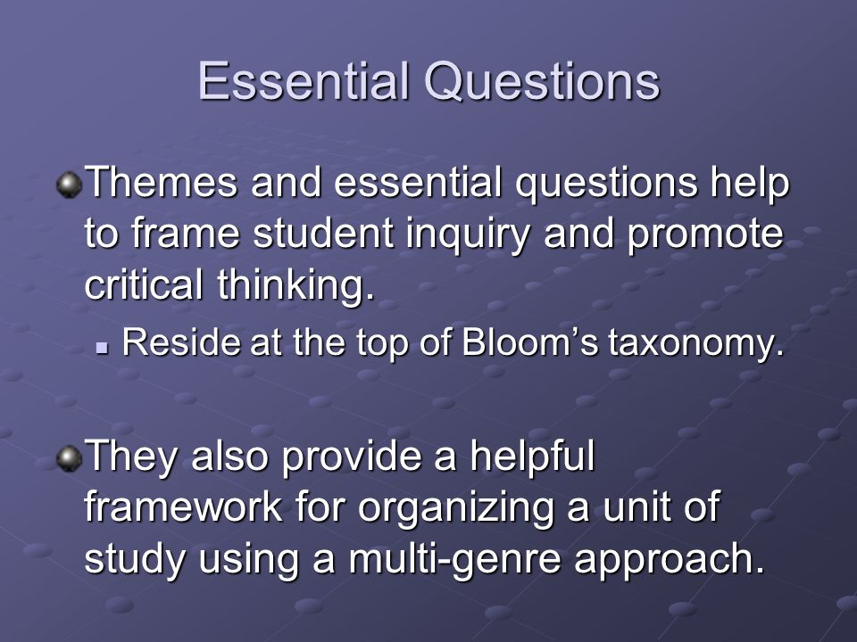 Good essential questions have the following criteria in common: Good essential questions have the following criteria in common: Can be revisited throughout the unit to engage students in evolving dialogue and debate Lead to other essential questions posed by students