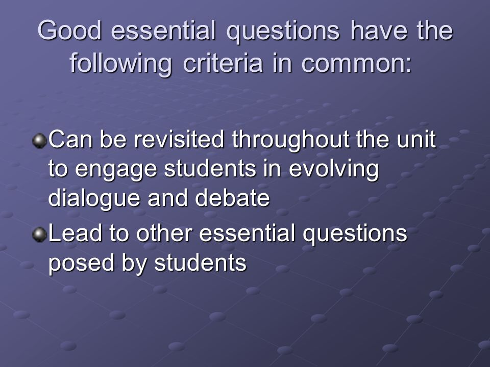 Good essential questions have the following criteria in common: Good essential questions have the following criteria in common: Open-ended questions that resist a simple or single right answer Deliberately thought-provoking, counterintuitive, and/or controversial Require students to draw upon content knowledge and personal experience