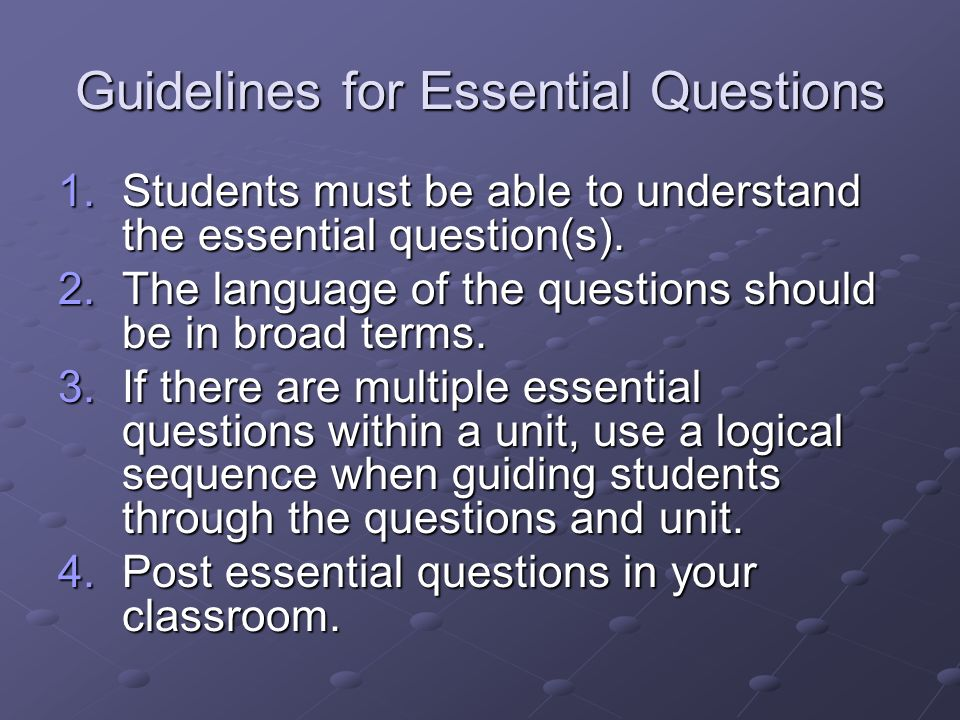 Guidelines for Essential Questions 1.Students must be able to understand the essential question(s). 2.The language of the questions should be in broad