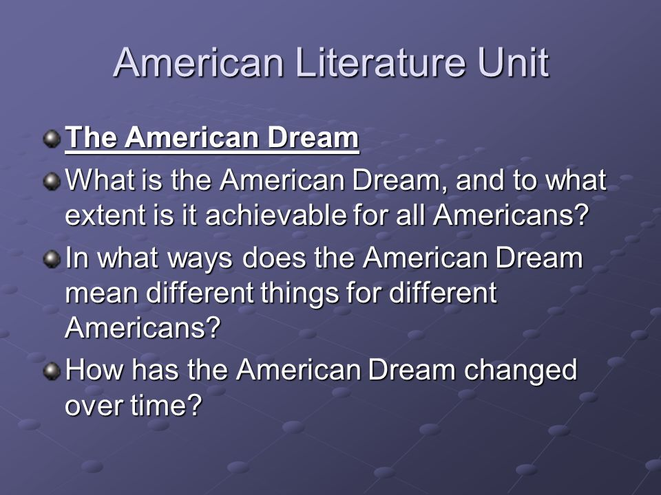 American Literature Unit The American Dream What is the American Dream, and to what extent is it achievable for all Americans? In what ways does the A