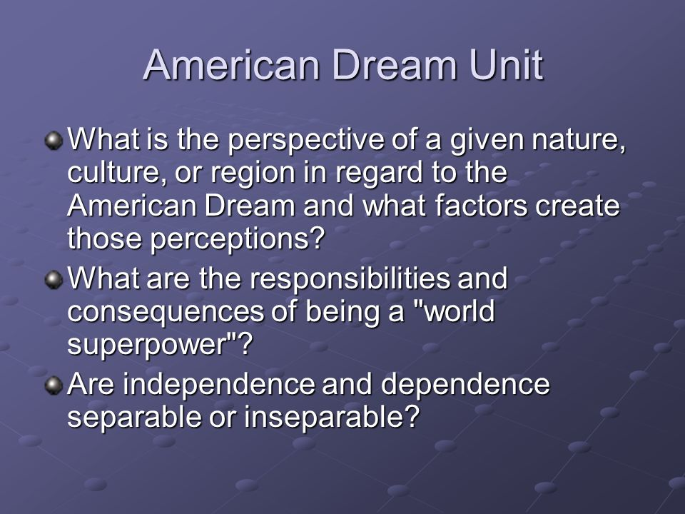 American Dream Unit What is the perspective of a given nature, culture, or region in regard to the American Dream and what factors create those percep