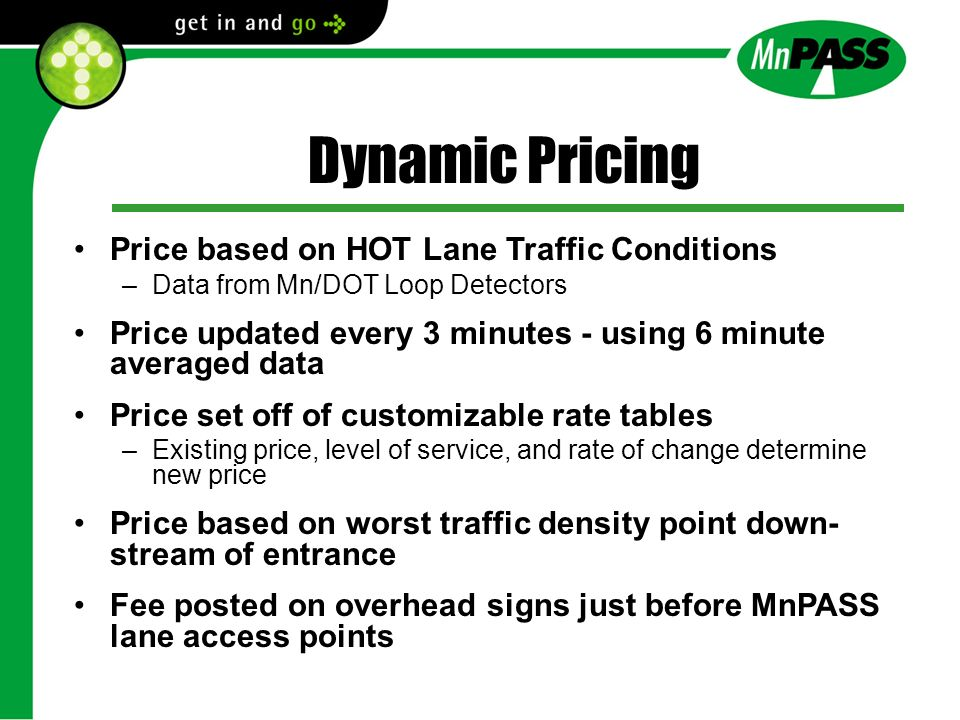 Dynamic Pricing Price based on HOT Lane Traffic Conditions –Data from Mn/DOT Loop Detectors Price updated every 3 minutes - using 6 minute averaged data Price set off of customizable rate tables –Existing price, level of service, and rate of change determine new price Price based on worst traffic density point down- stream of entrance Fee posted on overhead signs just before MnPASS lane access points