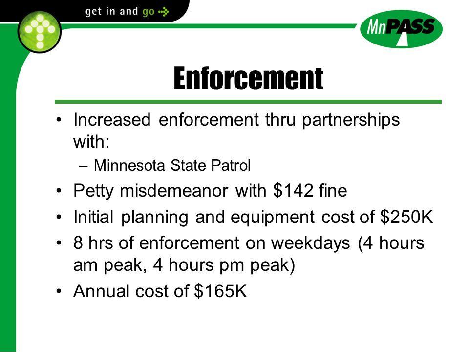 Enforcement Increased enforcement thru partnerships with: –Minnesota State Patrol Petty misdemeanor with $142 fine Initial planning and equipment cost of $250K 8 hrs of enforcement on weekdays (4 hours am peak, 4 hours pm peak) Annual cost of $165K