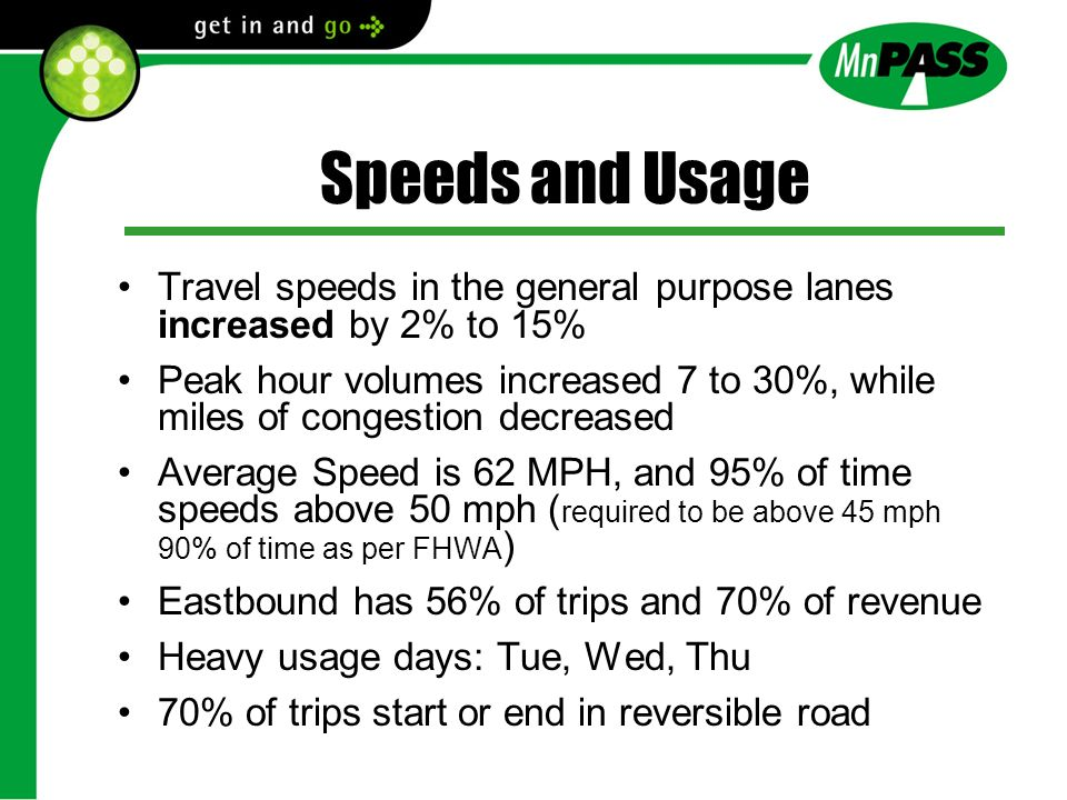 Travel speeds in the general purpose lanes increased by 2% to 15% Peak hour volumes increased 7 to 30%, while miles of congestion decreased Average Speed is 62 MPH, and 95% of time speeds above 50 mph ( required to be above 45 mph 90% of time as per FHWA ) Eastbound has 56% of trips and 70% of revenue Heavy usage days: Tue, Wed, Thu 70% of trips start or end in reversible road Speeds and Usage
