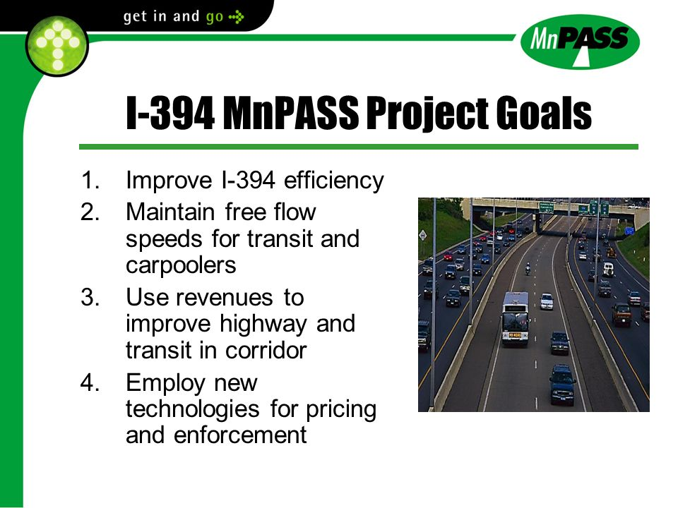 I-394 MnPASS Project Goals 1.Improve I-394 efficiency 2.Maintain free flow speeds for transit and carpoolers 3.Use revenues to improve highway and transit in corridor 4.Employ new technologies for pricing and enforcement