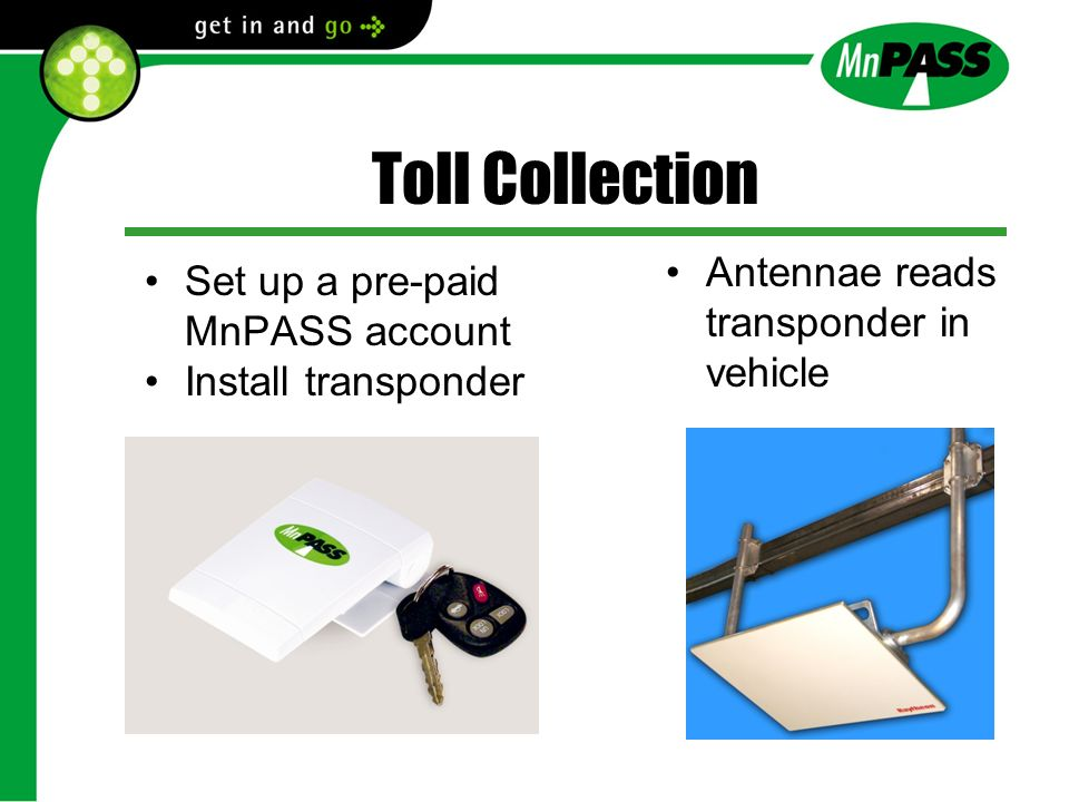 Toll Collection Set up a pre-paid MnPASS account Install transponder Antennae reads transponder in vehicle