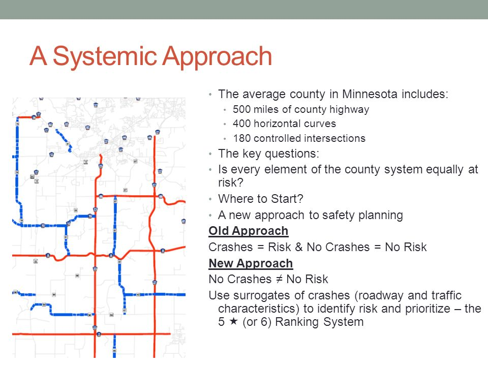 A Systemic Approach The average county in Minnesota includes: 500 miles of county highway 400 horizontal curves 180 controlled intersections The key questions: Is every element of the county system equally at risk.