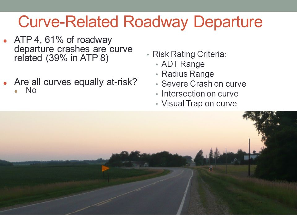 Curve-Related Roadway Departure Risk Rating Criteria : ADT Range Radius Range Severe Crash on curve Intersection on curve Visual Trap on curve ATP 4, 61% of roadway departure crashes are curve related (39% in ATP 8) Are all curves equally at-risk.