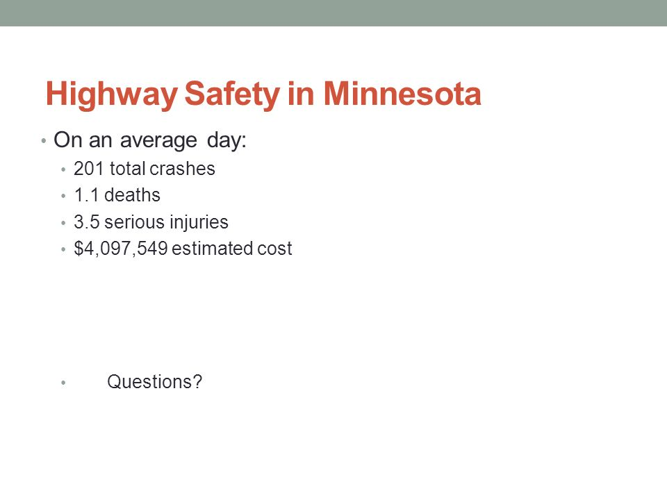 Highway Safety in Minnesota On an average day: 201 total crashes 1.1 deaths 3.5 serious injuries $4,097,549 estimated cost Questions