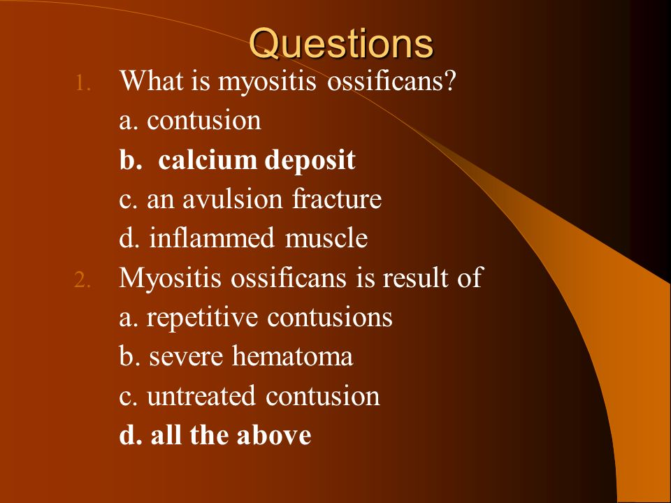Questions 1. What is myositis ossificans? a. contusion b. calcium deposit c. an avulsion fracture d. inflammed muscle 2. Myositis ossificans is result