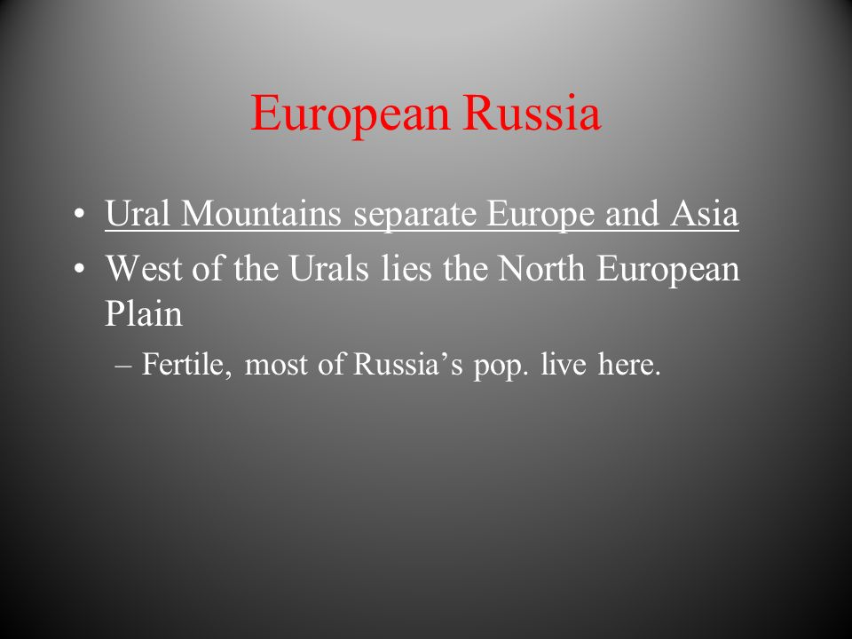 European Russia Ural Mountains separate Europe and Asia West of the Urals lies the North European Plain –Fertile, most of Russias pop.