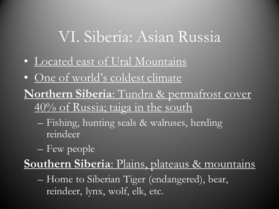 VI. Siberia: Asian Russia Located east of Ural Mountains One of worlds coldest climate Northern Siberia: Tundra & permafrost cover 40% of Russia; taig