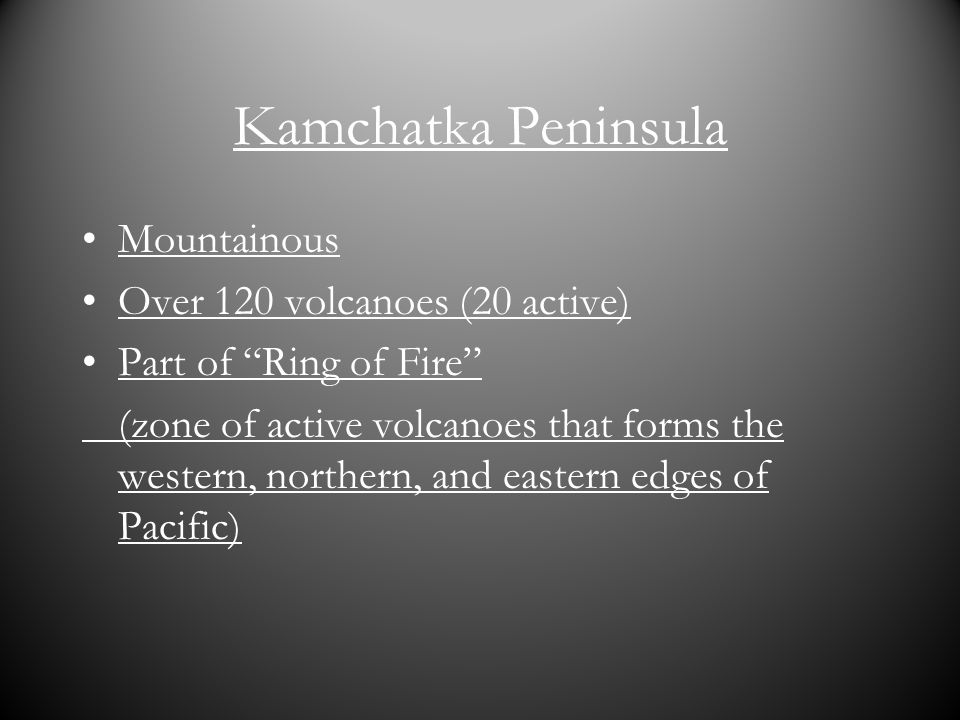 Kamchatka Peninsula Mountainous Over 120 volcanoes (20 active) Part of Ring of Fire (zone of active volcanoes that forms the western, northern, and ea