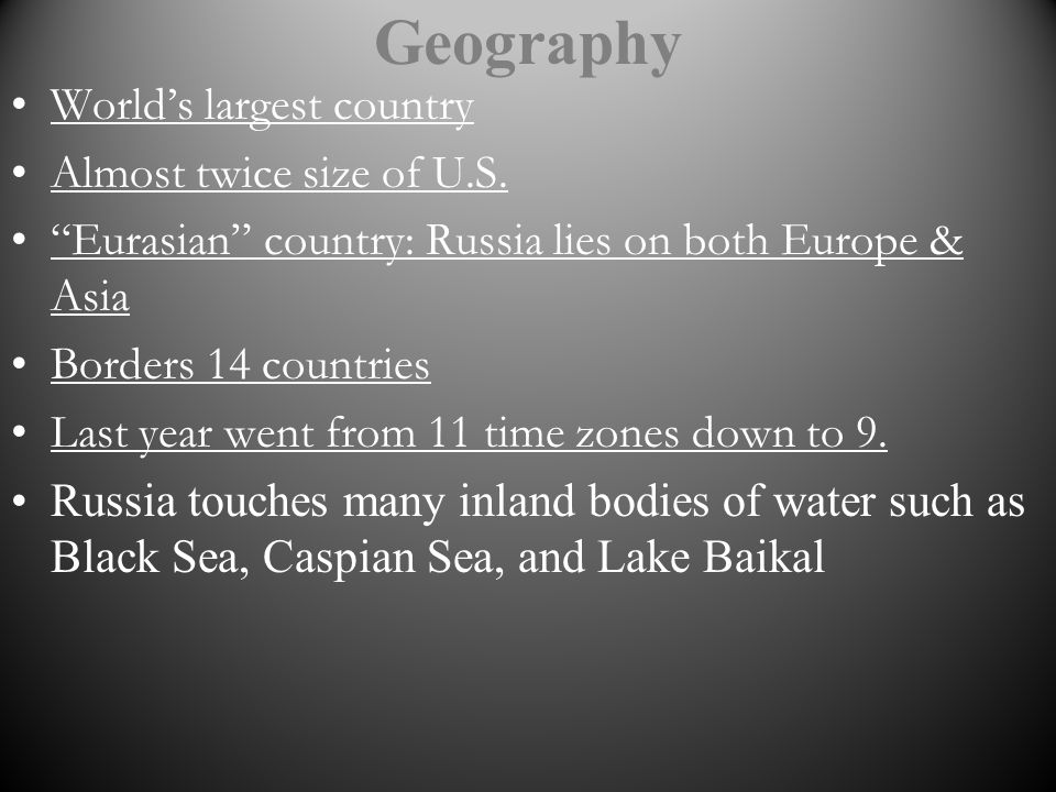 Geography Worlds largest country Almost twice size of U.S. Eurasian country: Russia lies on both Europe & Asia Borders 14 countries Last year went fro