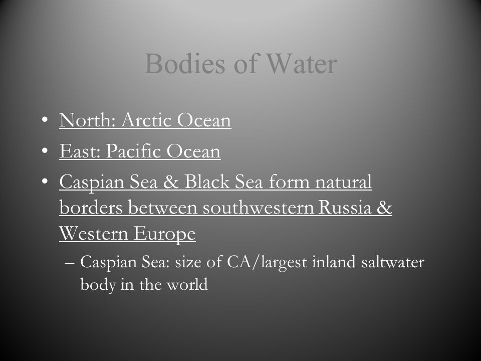 Bodies of Water North: Arctic Ocean East: Pacific Ocean Caspian Sea & Black Sea form natural borders between southwestern Russia & Western Europe –Caspian Sea: size of CA/largest inland saltwater body in the world