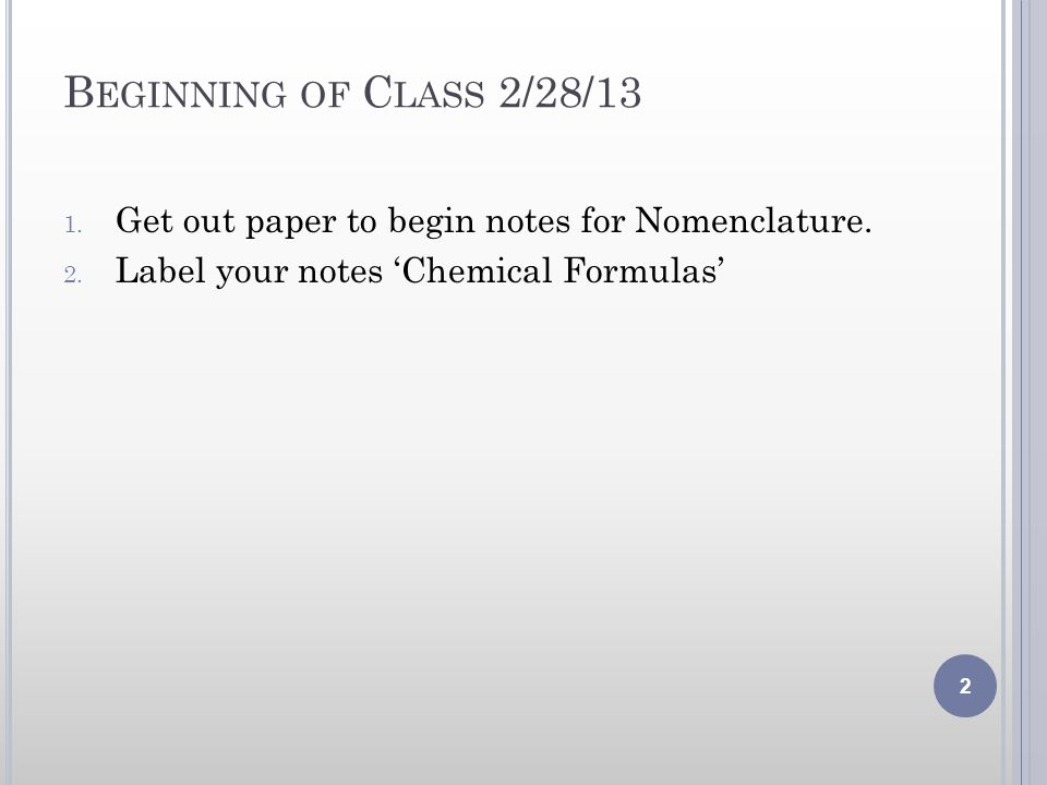 B EGINNING OF C LASS 2/28/13 1. Get out paper to begin notes for Nomenclature. 2. Label your notes Chemical Formulas 2