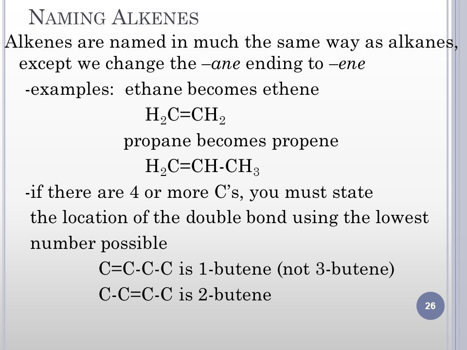 N AMING A LKENES Alkenes are named in much the same way as alkanes, except we change the –ane ending to –ene -examples: ethane becomes ethene H 2 C=CH