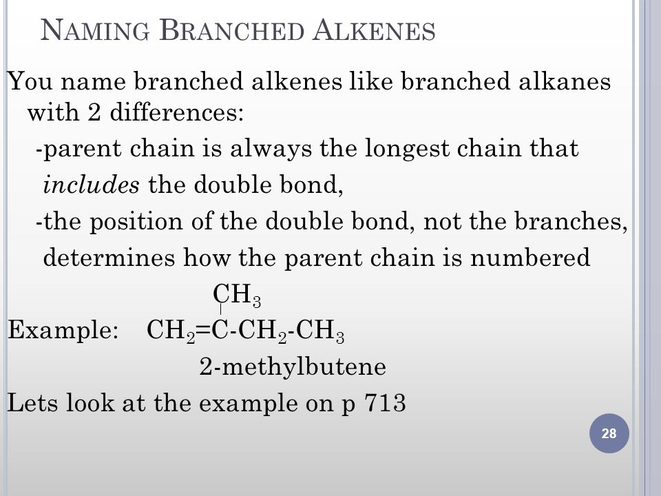 N AMING B RANCHED A LKENES You name branched alkenes like branched alkanes with 2 differences: -parent chain is always the longest chain that includes