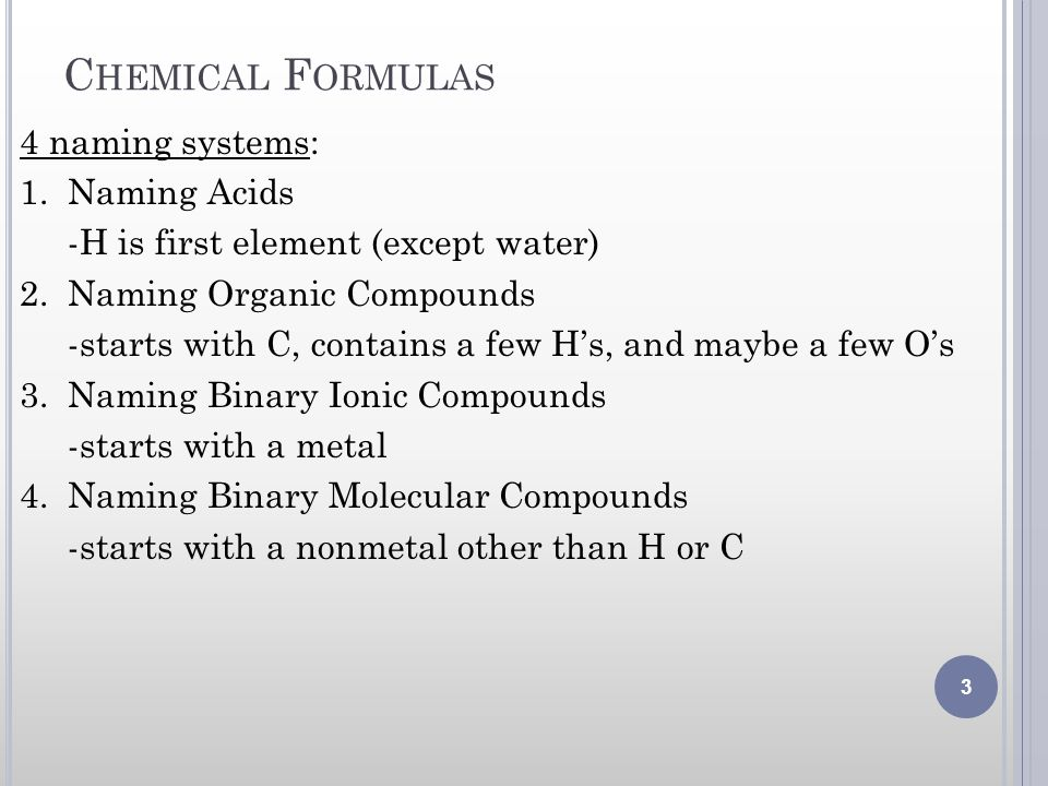 C HEMICAL F ORMULAS 4 naming systems: 1. Naming Acids -H is first element (except water) 2. Naming Organic Compounds -starts with C, contains a few Hs