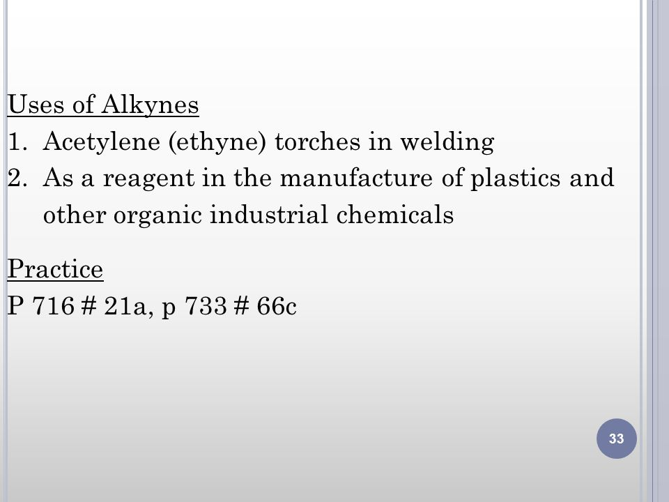 Uses of Alkynes 1. Acetylene (ethyne) torches in welding 2. As a reagent in the manufacture of plastics and other organic industrial chemicals Practic